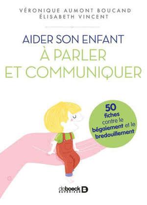 Aider son enfant à parler et communiquer : 50 fiches contre le bégaiement et le bredouillement