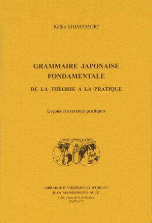 Grammaire japonaise fondamentale : de la théorie à la pratique : leçons et exercices pratiques