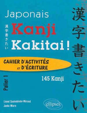 Kanji kakitai ! : cahier d'activités et d'écriture, palier 1 : 145 kanji