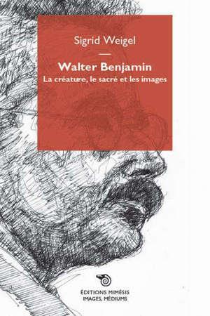 Walter Benjamin : la créature, le sacré et les images