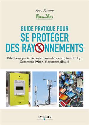 Guide pratique pour se protéger des rayonnements : téléphone portable, antennes-relais, compteur Linky... comment éviter l'électrosensibilité