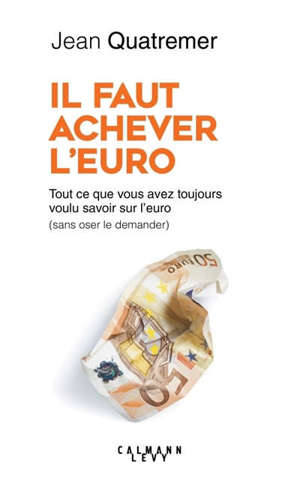 Il faut achever l'euro : tout ce que vous avez toujours voulu savoir sur l'euro (sans jamais oser le demander)