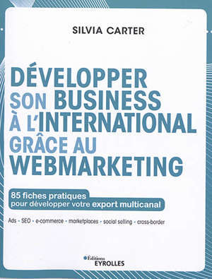 Développer son business à l'international grâce au webmarketing : 85 fiches pratiques pour développer votre export multicanal : Ads, SEO, e-commerce, marketplaces, social selling, cross-border