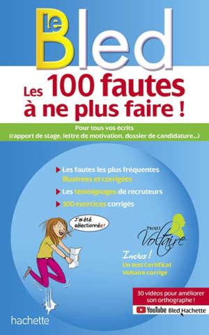 Les 100 fautes à ne plus faire ! : pour tous vos écrits (rapport de stage, lettre de motivation, dossier de candidature...)