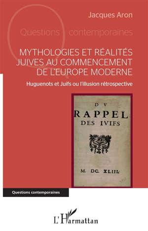 Mythologies et réalités juives au commencement de l'Europe moderne : huguenots et juifs ou L'illusion rétrospective