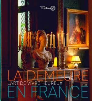 La demeure en France : l'art de vivre heureux