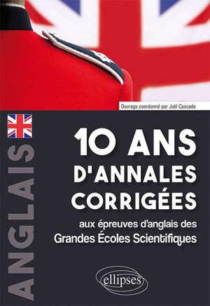 Anglais : 10 ans d'annales corrigées aux épreuves d'anglais des grandes écoles scientifiques : X-ENS, Mines-Pont, Centrale-Supélec, CCP, E3A, PT, Agro-Véto, ENAC, ICNA, ATS, Louis Lumière