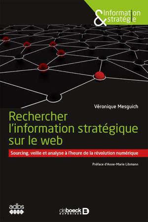 Rechercher l'information stratégique sur le web : sourcing, veille et analyse à l'heure de la révolution numérique