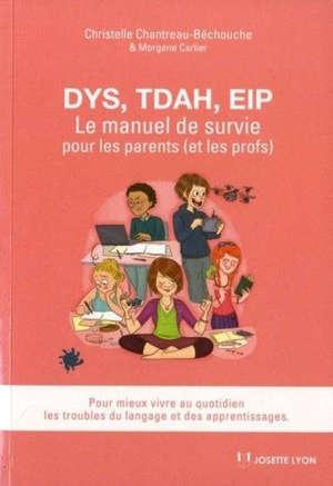 Dys, TDAH, EIP : le manuel de survie pour les parents (et les profs) : pour mieux vivre au quotidien les troubles du langage et des apprentissages