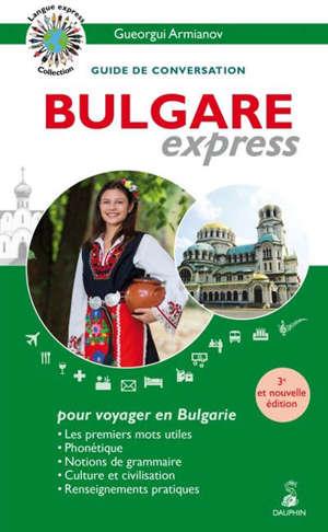 Bulgare express, pour voyager en Bulgarie : guide de conversation : les premiers mots utiles, phonétique, notions de grammaire, culture et civilisation, renseignements pratiques