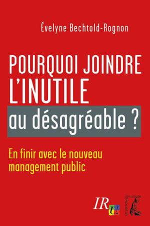 Pourquoi joindre l'inutile au désagréable ? : en finir avec le nouveau management public