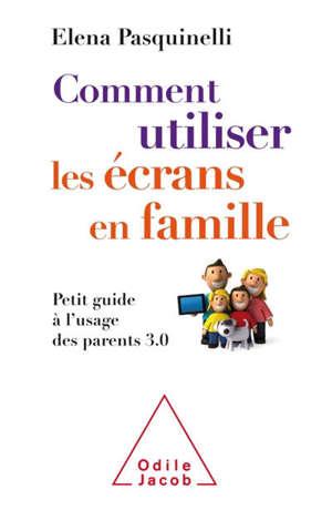 Comment utiliser les écrans en famille : petit guide à l'usage des parents 3.0