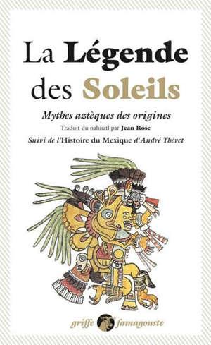 La légende des soleils : mythes aztèques des origines. Suivi de L'histoire du Mexique