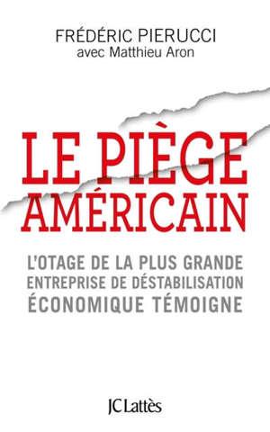 Le piège américain : l'otage de la plus grande entreprise de déstabilisation économique témoigne