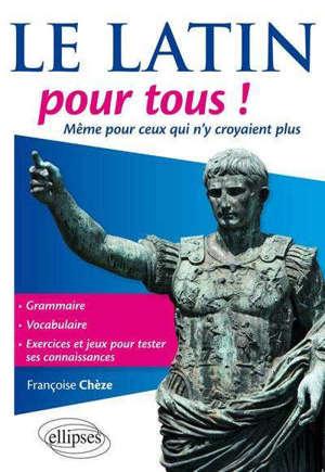 Le latin pour tous ! : même pour ceux qui n'y croyaient plus : grammaire, vocabulaire, exercices et jeux pour tester ses connaissances