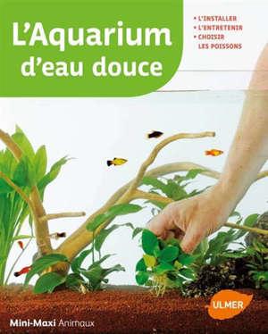 L'aquarium d'eau douce : l'installer, l'entretenir, choisir ses poissons