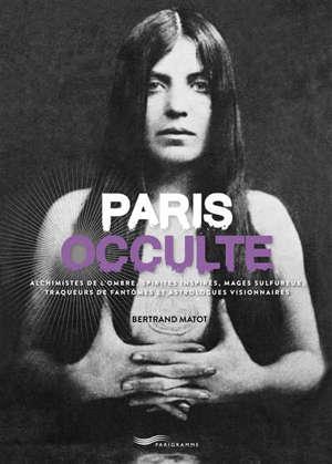 Paris occulte : alchimistes de l'ombre, spirites inspirés, mages sulfureux, traqueurs de fantômes et astrologues visionnaires