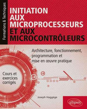 Initiation aux microprocesseurs et aux microcontrôleurs : architecture, fonctionnement, programmation et mise en oeuvre pratique : cours et exercices corrigés