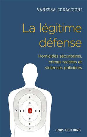La légitime défense : homicides sécuritaires, crimes racistes et violences policières