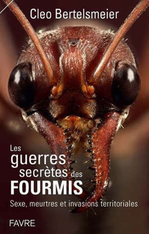 Les guerres secrètes des fourmis : sexe, meurtres et invasions terrritoriales