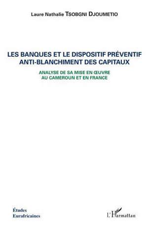 Les banques et le dispositif préventif anti-blanchiment des capitaux : analyse de sa mise en oeuvre au Cameroun et en France