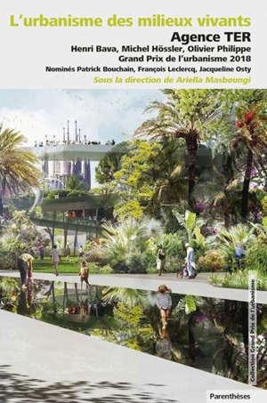 L'urbanisme des milieux vivants : Agence TER, Henri Bava, Michel Hössler, Olivier Philippe, Grand Prix de l'urbanisme 2018 : nominés Patrick Bouchain, François Leclercq, Jacqueline Osty