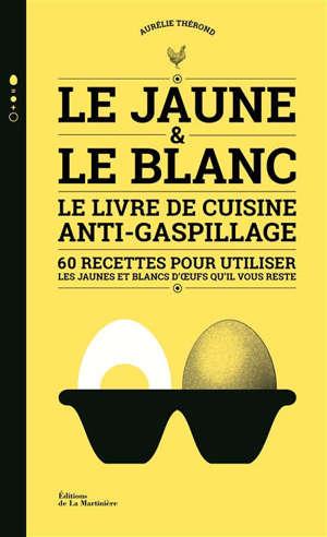 Le jaune & le blanc : le livre de cuisine anti-gaspillage : 60 recettes pour utiliser les jaunes et blancs d'oeufs qu'il vous reste