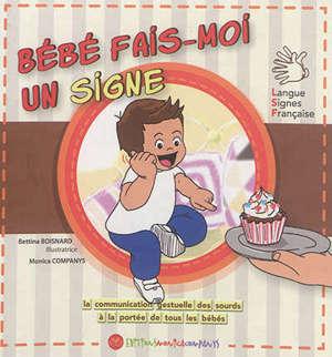 Bébé fais-moi un signe : la communication gestuelle des sourds à la portée de tous les bébés : langue des signes française