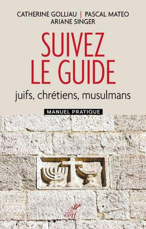 Suivez le guide : juifs, chrétiens, musulmans : manuel pratique