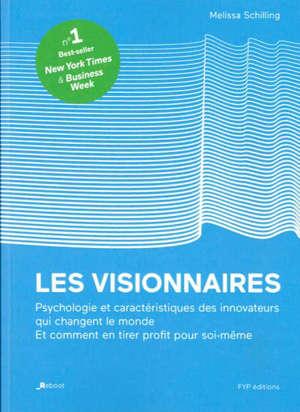 Les visionnaires : l'histoire remarquable des innovateurs qui ont changé le monde : leurs qualités, leurs faiblesses et leur génie