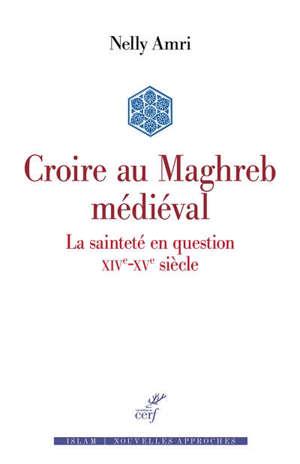 Croire au Maghreb médiéval : la sainteté en question, XIVe-XVe siècle