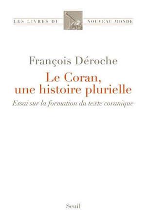 Le Coran, une histoire plurielle : essai sur la formation du texte coranique