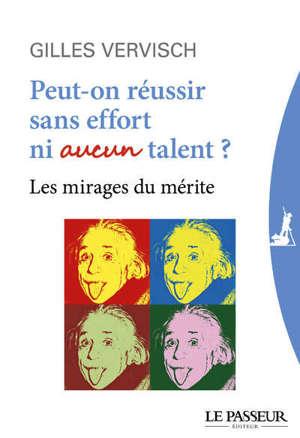 Peut-on réussir sans effort ni aucun talent ? : les mirages du mérite