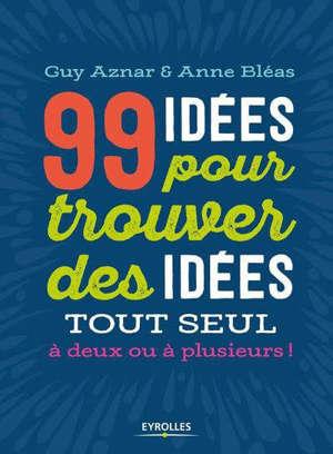 99 idées pour trouver des idées tout seul, à deux ou à plusieurs !