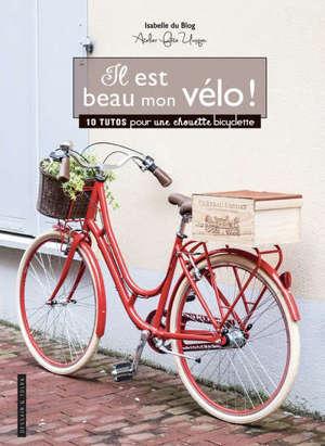 Il est beau mon vélo ! : 10 tutos pour une chouette bicyclette