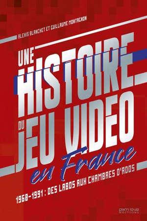 Une histoire du jeu vidéo en France : 1960-1991 : des labos aux chambres d'ados