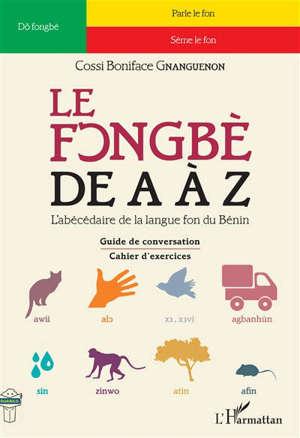 Le fongbè de A à Z : l'abécédaire de la langue fon du Bénin : guide pratique de conversation, cahier d'exercices