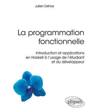 La programmation fonctionnelle : introduction et applications en Haskell à l'usage de l'étudiant et du développeur