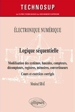 Electronique numérique, logique séquentielle : modélisation des systèmes, bascules, compteurs, décompteurs, registres, mémoires, convertisseurs : cours et exercices corrigés