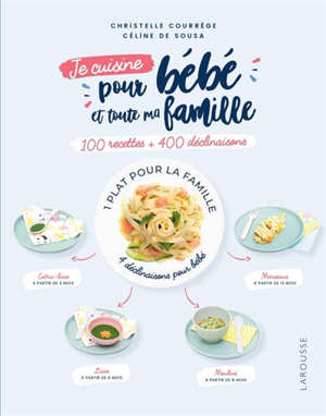 Je cuisine pour bébé et toute ma famille : 100 recettes + 400 déclinaisons : 1 plat pour la famille, 4 déclinaisons pour bébé