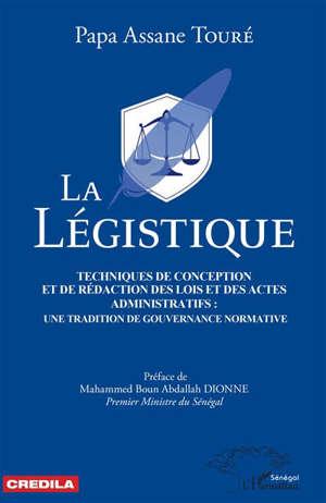 La légistique : techniques de conception et de rédaction des lois et des actes administratifs : une tradition de gouvernance normative
