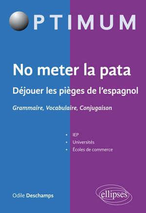 No meter la pata : déjouer les pièges de l'espagnol : grammaire, vocabulaire, conjugaison