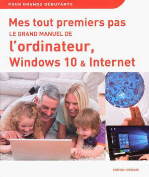 Le grand manuel de l'ordinateur, Windows 10 et Internet : pour grands débutants