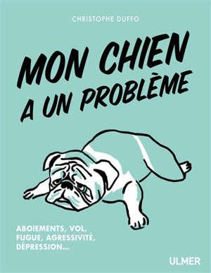 Mon chien a un problème : aboiements, vol, fugue, agressivité, dépression...