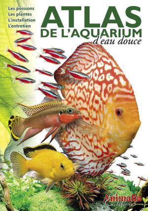 Atlas de l'aquarium d'eau douce : les poissons, les plantes, l'installation, l'entretien