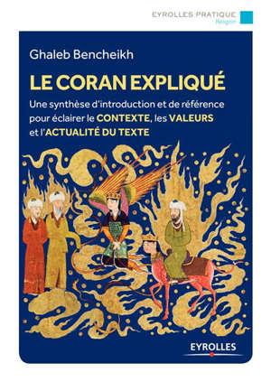 Le Coran expliqué : une synthèse d'introduction et de référence pour éclairer le contexte, les valeurs et l'actualité du texte