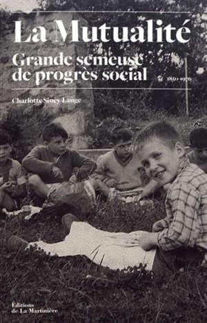 La mutualité : grande semeuse de progrès social : histoire des oeuvres sociales mutualistes (1850-1976)