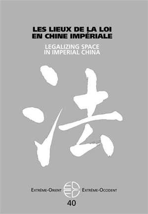 Extrême-Orient, Extrême-Occident. n° 40, Les lieux de la loi en Chine impériale = Legalizing space in imperial China