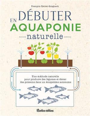 Débuter en aquaponie naturelle : une méthode naturelle pour produire des légumes et élever des poissons dans un système autonome