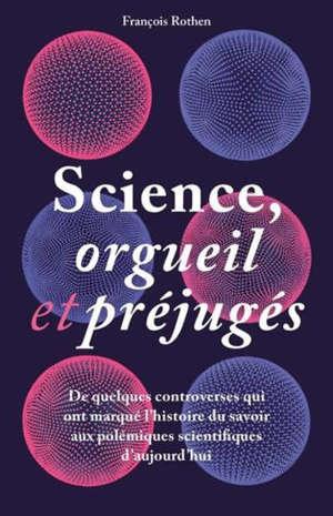 Science, orgueil et préjugés : de quelques controverses qui ont marqué l'histoire du savoir aux polémiques scientifiques d'aujourd'hui